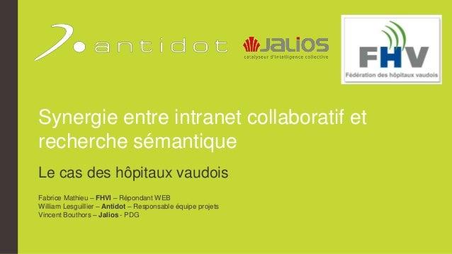 Synergie entre intranet collaboratif et recherche sémantique Le cas des hôpitaux vaudois Fabrice Mathieu – FHVI – Répondan...