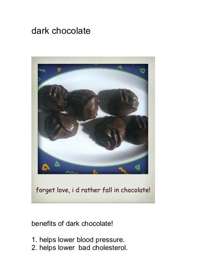 dark chocolatebenefits of dark chocolate!1. helps lower blood pressure.2. helps lower bad cholesterol.