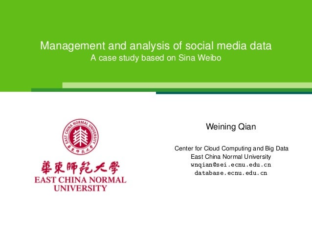 Management and analysis of social media dataA case study based on Sina WeiboWeining QianCenter for Cloud Computing and Big...