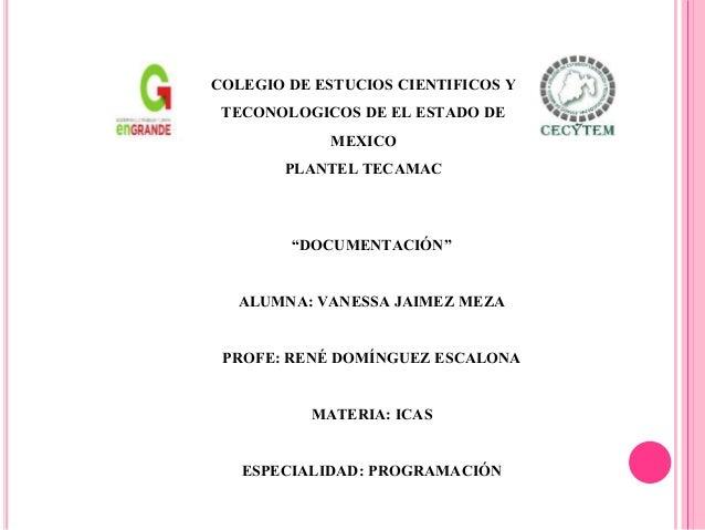 """DOCUMENTACIÓN"" ALUMNA: VANESSA JAIMEZ MEZA PROFE: RENÉ DOMÍNGUEZ ESCALONA MATERIA: ICAS ESPECIALIDAD: PROGRAMACIÓN COLEGI..."