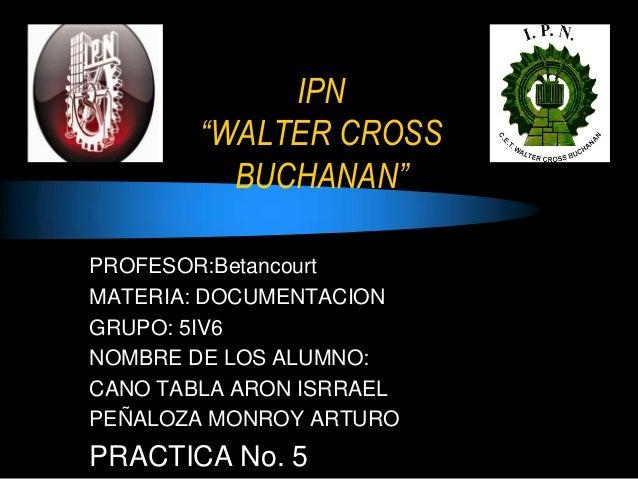 "IPN ""WALTER CROSS BUCHANAN"" PROFESOR:Betancourt MATERIA: DOCUMENTACION GRUPO: 5IV6 NOMBRE DE LOS ALUMNO: CANO TABLA ARON I..."