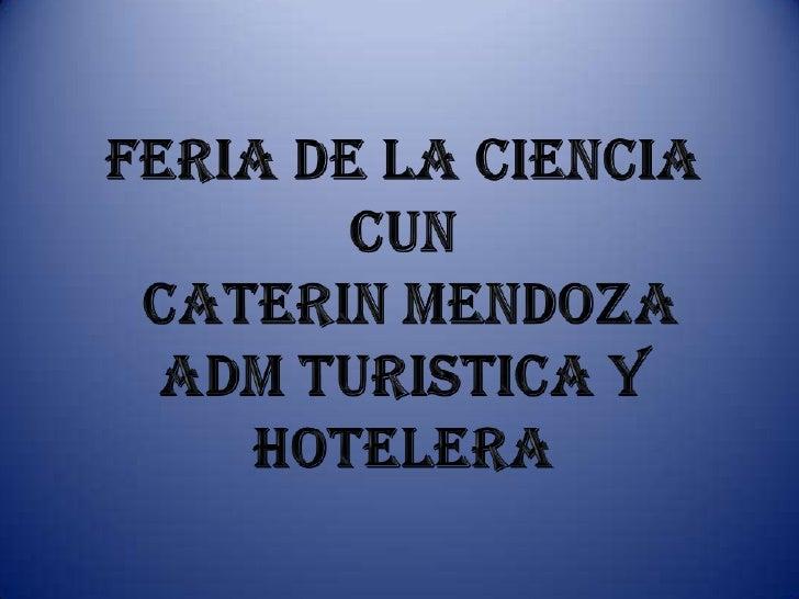 Feria de la ciencia <br />CUN<br />CATERIN MENDOZA <br />ADM TURISTICA Y HOTELERA <br />