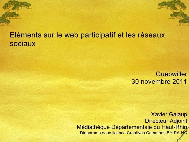 Eléments sur le web participatif et les réseaux sociaux Guebwiller 30 novembre 2011 Xavier Galaup Directeur Adjoint Médiat...