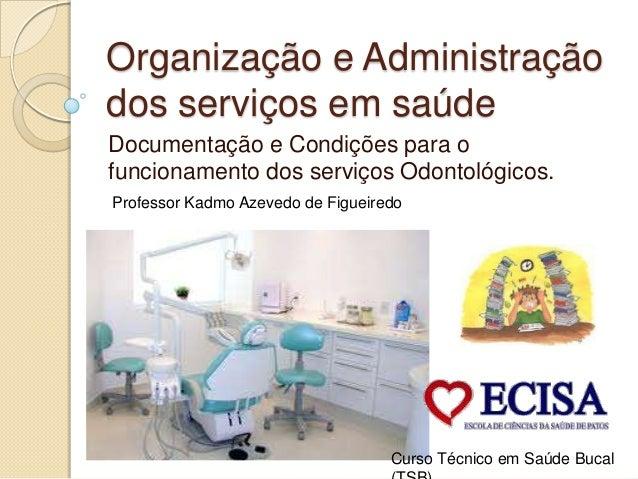 Organização e Administração dos serviços em saúde Documentação e Condições para o funcionamento dos serviços Odontológicos...