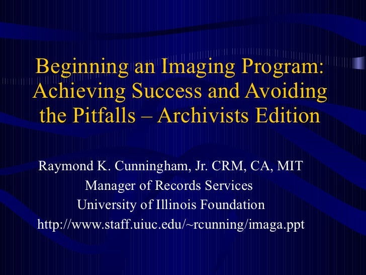 Beginning an Imaging Program: Achieving Success and Avoiding the Pitfalls – Archivists Edition Raymond K. Cunningham, Jr. ...