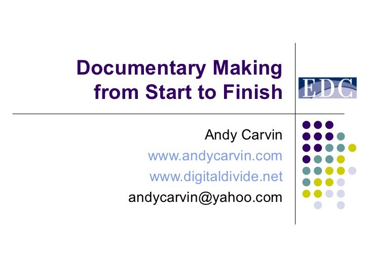 Documentary Making from Start to Finish Andy Carvin www.andycarvin.com www.digitaldivide.net [email_address]