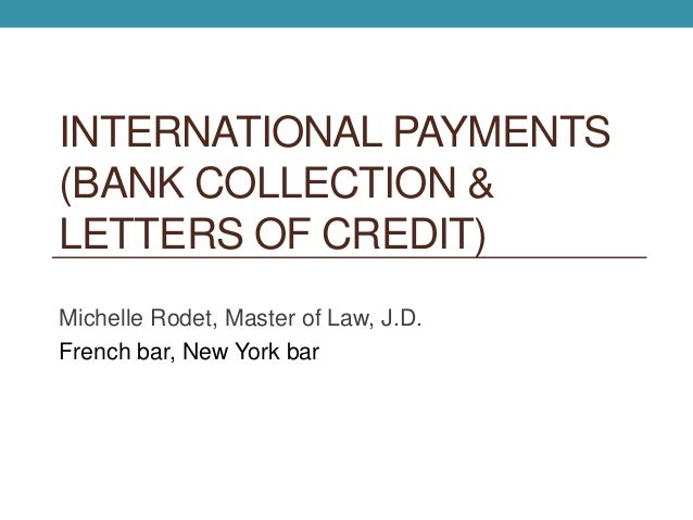 INTERNATIONAL PAYMENTS (BANK COLLECTION & LETTERS OF CREDIT) Michelle Rodet, Master of Law, J.D. French bar, New York bar
