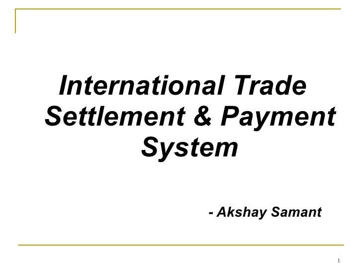 <ul><li>International Trade Settlement & Payment System </li></ul><ul><li>- Akshay Samant </li></ul>