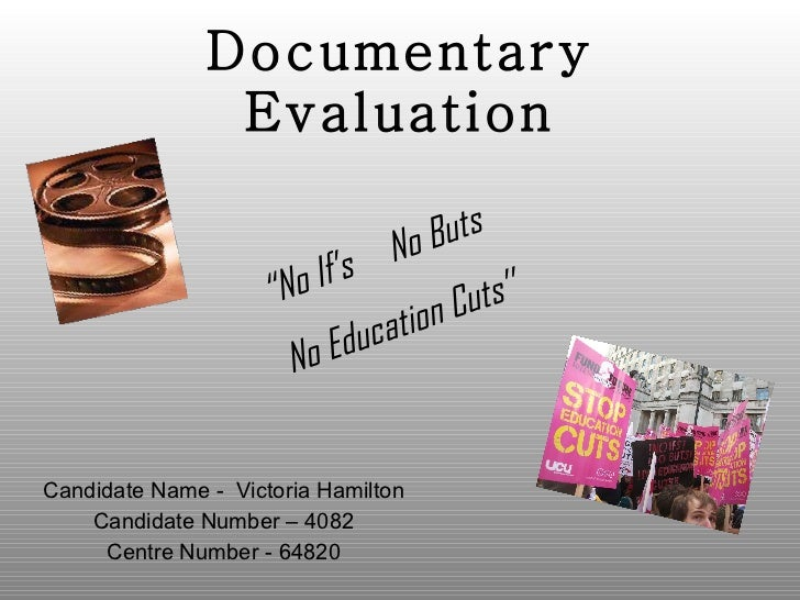 Documentary Evaluation Candidate Name -  Victoria Hamilton Candidate Number – 4082 Centre Number - 64820 '' No If's  No Bu...
