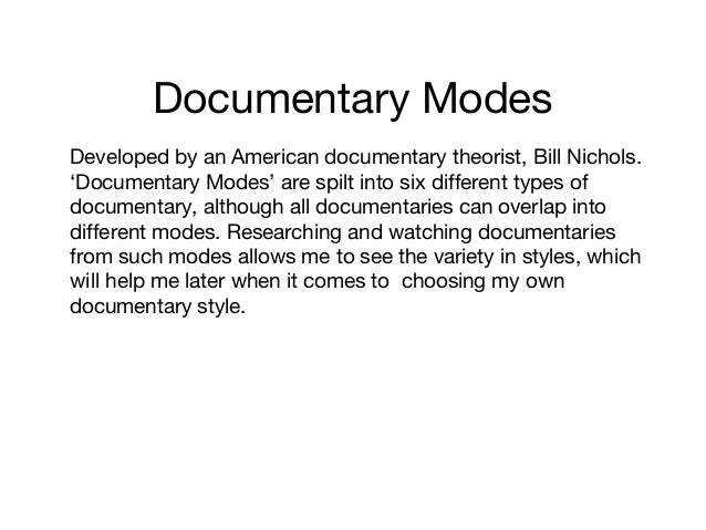 Documentary Modes Developed by an American documentary theorist, Bill Nichols. 'Documentary Modes' are spilt into six diff...