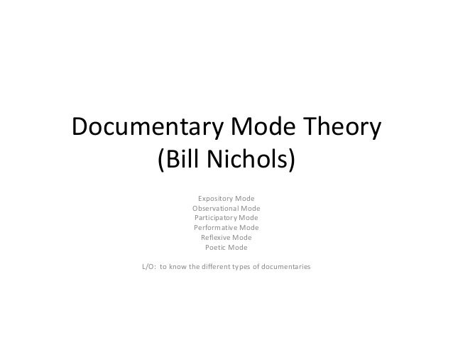 Documentary Mode Theory (Bill Nichols) Expository Mode Observational Mode Participatory Mode Performative Mode Reflexive M...