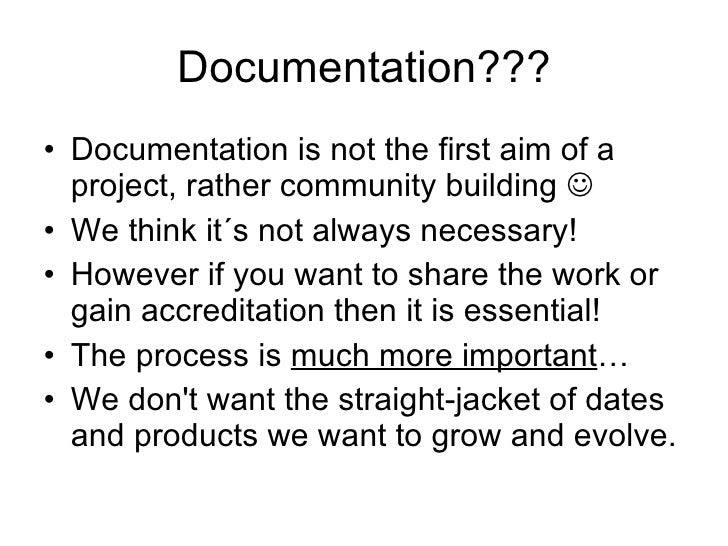 Documentation??? <ul><li>Documentation is not the first aim of a project, rather community building   </li></ul><ul><li>W...
