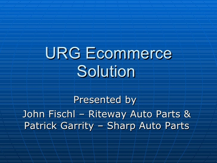 URG Ecommerce Solution  Presented by  John Fischl – Riteway Auto Parts & Patrick Garrity – Sharp Auto Parts