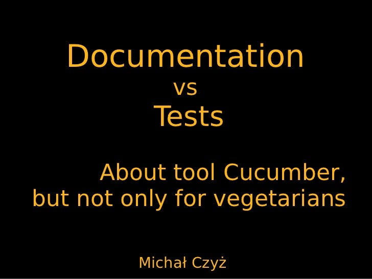 Documentation             vs          Tests      About tool Cucumber,but not only for vegetarians         Michał Czyż