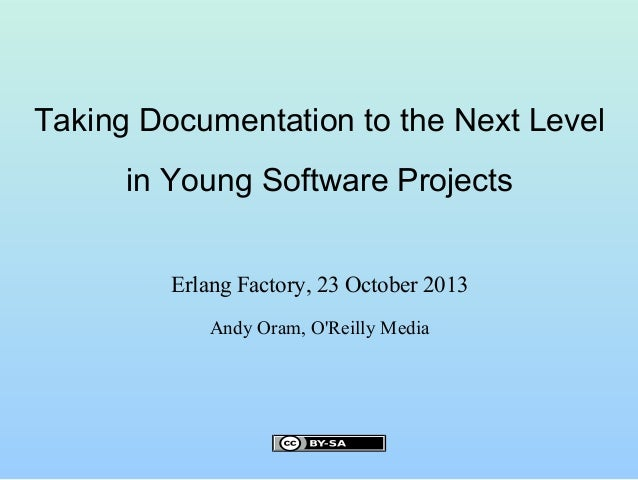 Taking Documentation to the Next Level in Young Software Projects Erlang Factory, 23 October 2013 Andy Oram, O'Reilly Medi...