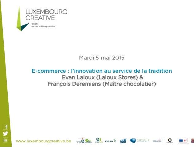 Mardi 5 mai 2015 E-commerce : l'innovation au service de la tradition Evan Laloux (Laloux Stores) & François Deremiens (Ma...