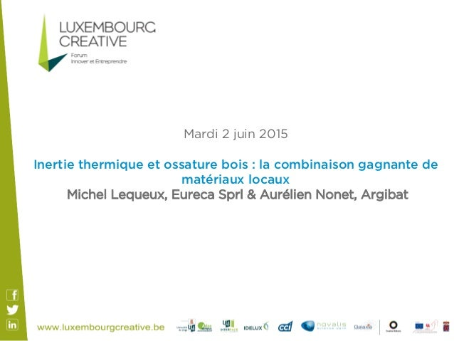 Mardi 2 juin 2015 Inertie thermique et ossature bois : la combinaison gagnante de matériaux locaux Michel Lequeux, Eureca ...