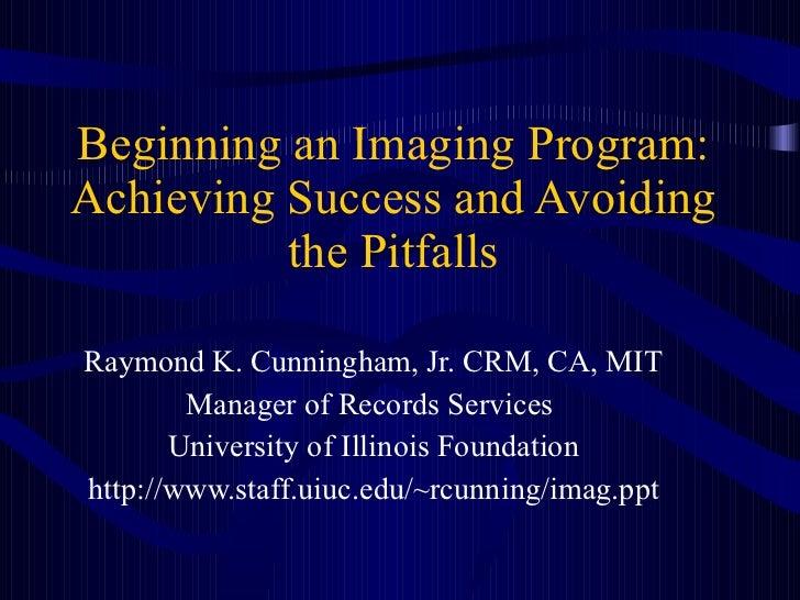 Beginning an Imaging Program: Achieving Success and Avoiding the Pitfalls Raymond K. Cunningham, Jr. CRM, CA, MIT Manager ...