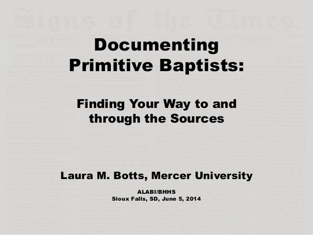 Documenting Primitive Baptists: Finding Your Way to and through the Sources Laura M. Botts, Mercer University ALABI/BHHS S...