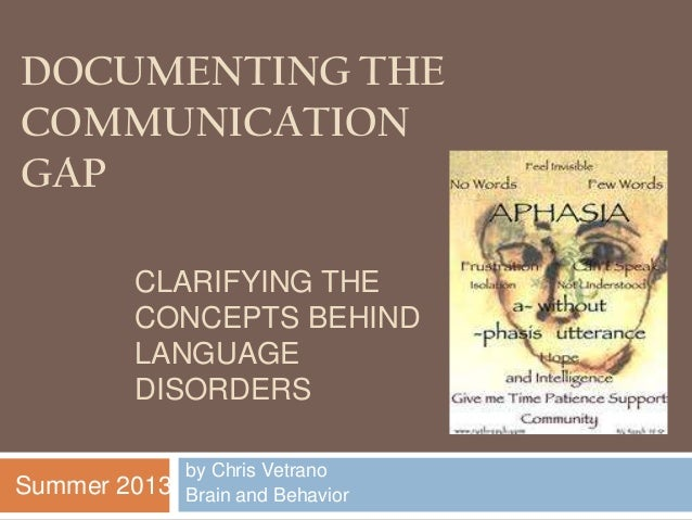 DOCUMENTING THE COMMUNICATION GAP by Chris Vetrano Brain and Behavior CLARIFYING THE CONCEPTS BEHIND LANGUAGE DISORDERS Su...