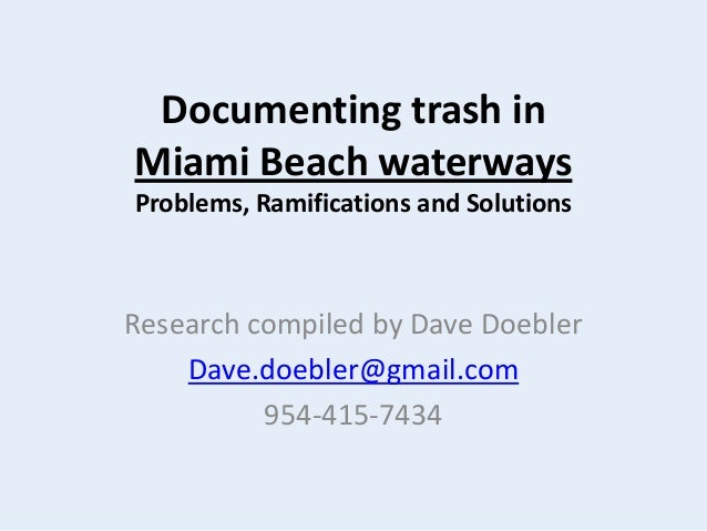 Documenting trash in Miami Beach waterways Problems, Ramifications and Solutions Research compiled by Dave Doebler Dave.do...