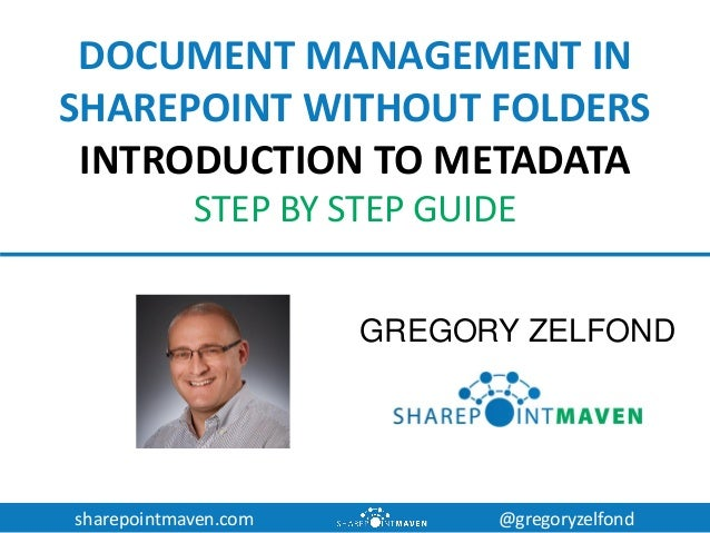 sharepointmaven.com @gregoryzelfond DOCUMENT MANAGEMENT IN SHAREPOINT WITHOUT FOLDERS INTRODUCTION TO METADATA STEP BY STE...