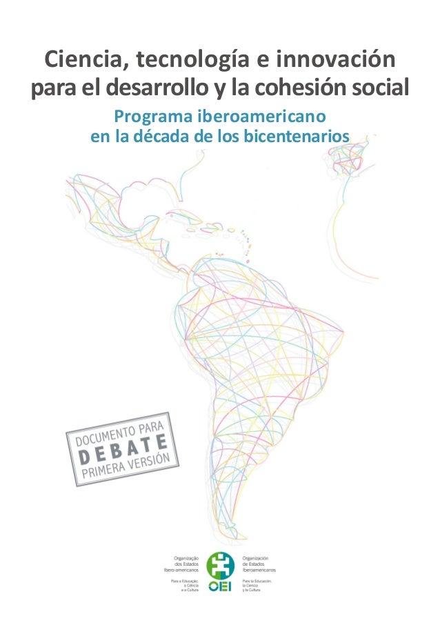 Ciencia, tecnología e innovación para el desarrollo y la cohesión social Programa iberoamericano en la década de los bicen...