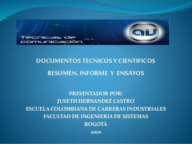 DOCUMENTOS TECNICOS Y CIENTIFICOS RESUMEN,INFORME Y ENSAYOS PRESENTADOR POR: JUSETH HERNANDEZ CASTRO ESCUELA COLOMBIANA DE...