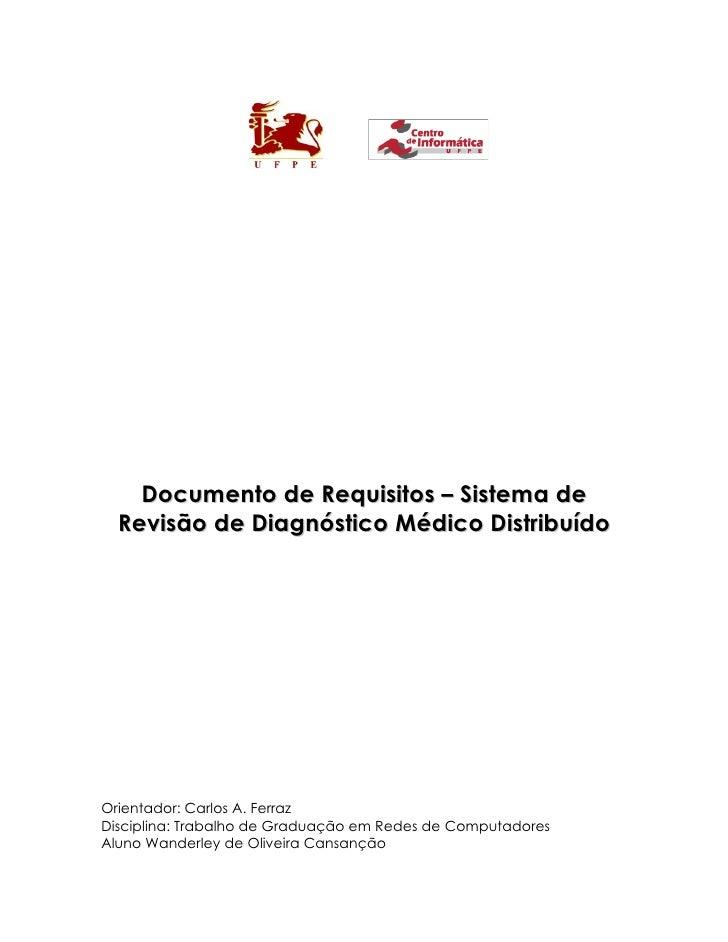 Documento de Requisitos – Sistema de  Revisão de Diagnóstico Médico DistribuídoOrientador: Carlos A. FerrazDisciplina: Tra...