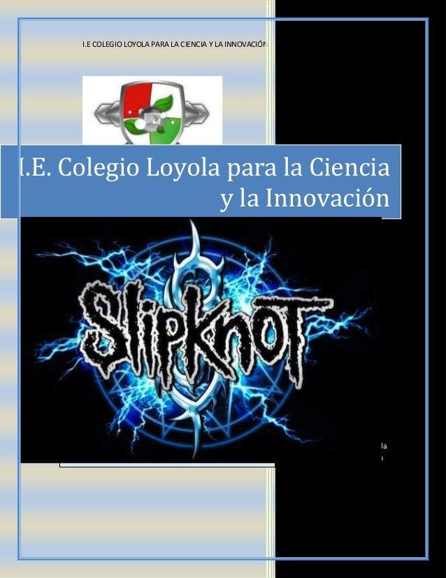 I.E COLEGIO LOYOLA PARA LA CIENCIA Y LA INNOVACIÓN I.E. Colegio Loyola para la Ciencia y la Innovación Página oficial de l...