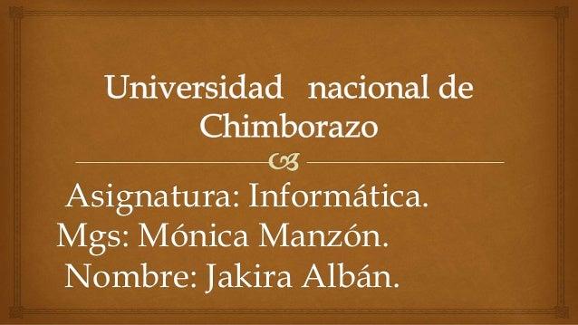 Asignatura: Informática. Mgs: Mónica Manzón. Nombre: Jakira Albán.