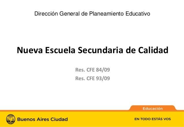 1Nueva Escuela Secundaria de CalidadRes. CFE 84/09Res. CFE 93/09Dirección General de Planeamiento Educativo