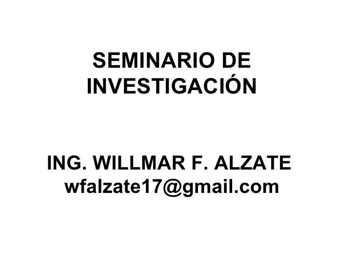 SEMINARIO DE INVESTIGACIÓN ING. WILLMAR F. ALZATE  [email_address]