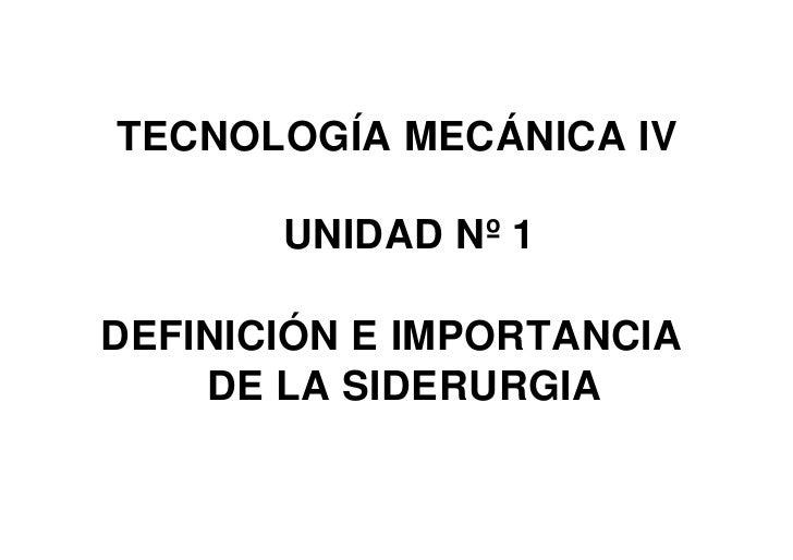 TECNOLOGÍA MECÁNICA IV         UNIDAD Nº 1  DEFINICIÓN E IMPORTANCIA     DE LA SIDERURGIA