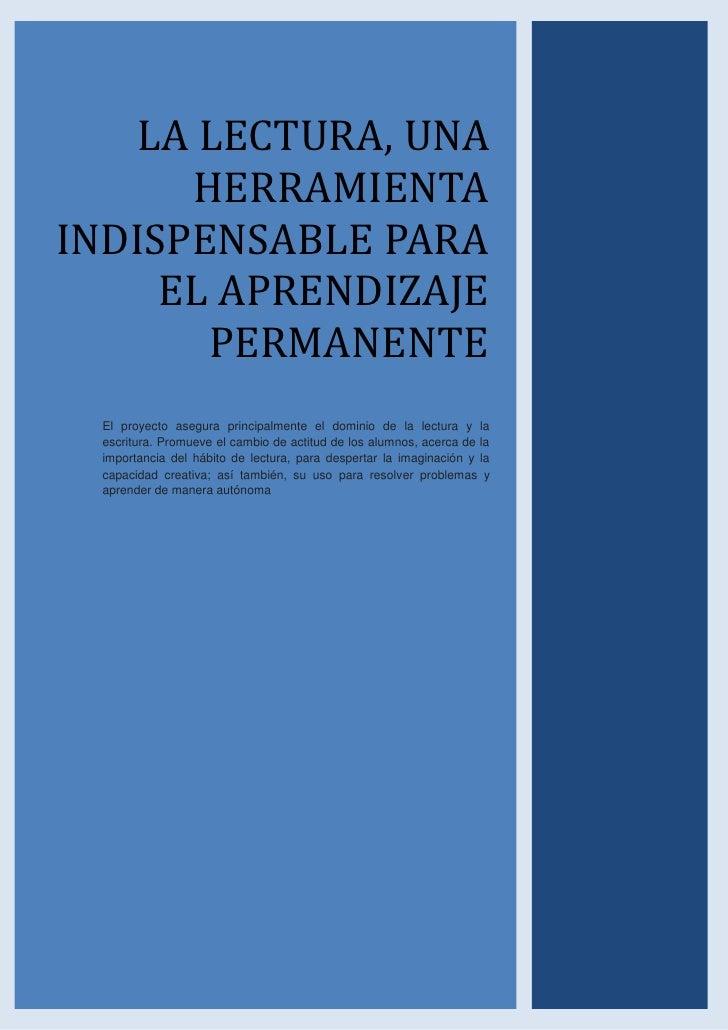 LA LECTURA, UNA      HERRAMIENTAINDISPENSABLE PARA     EL APRENDIZAJE       PERMANENTE  El proyecto asegura principalmente...