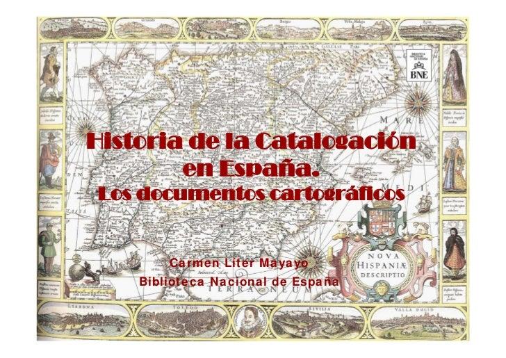 Historia de la Catalogación        en España.Los documentos cartográficos        Carmen Líter Mayayo    Biblioteca Naciona...