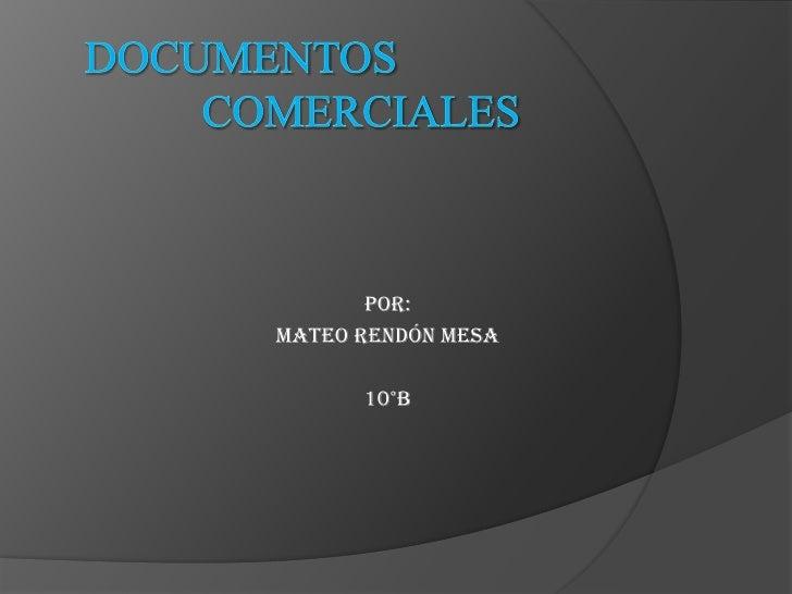 DOCUMENTOS COMERCIALES <br />Por: <br />Mateo Rendón mesa<br />10°b  <br />