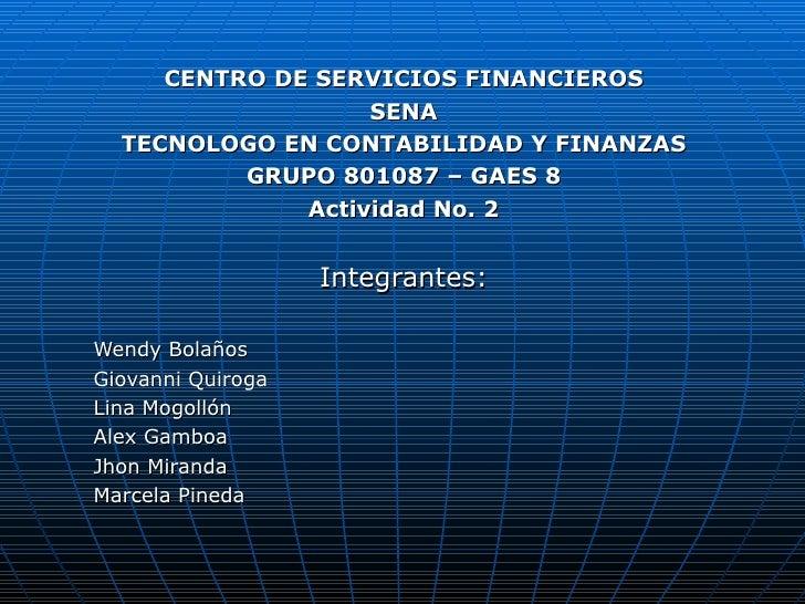 CENTRO DE SERVICIOS FINANCIEROS SENA TECNOLOGO EN CONTABILIDAD Y FINANZAS GRUPO 801087 – GAES 8 Actividad No. 2 Integrante...
