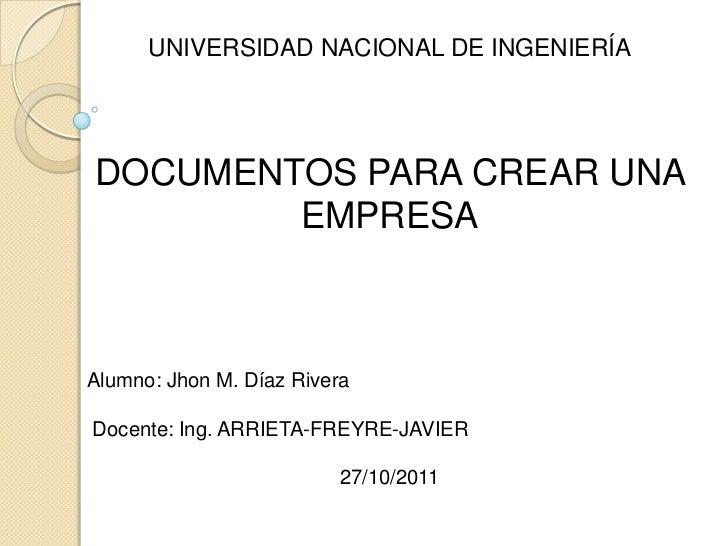 UNIVERSIDAD NACIONAL DE INGENIERÍADOCUMENTOS PARA CREAR UNA        EMPRESAAlumno: Jhon M. Díaz RiveraDocente: Ing. ARRIETA...