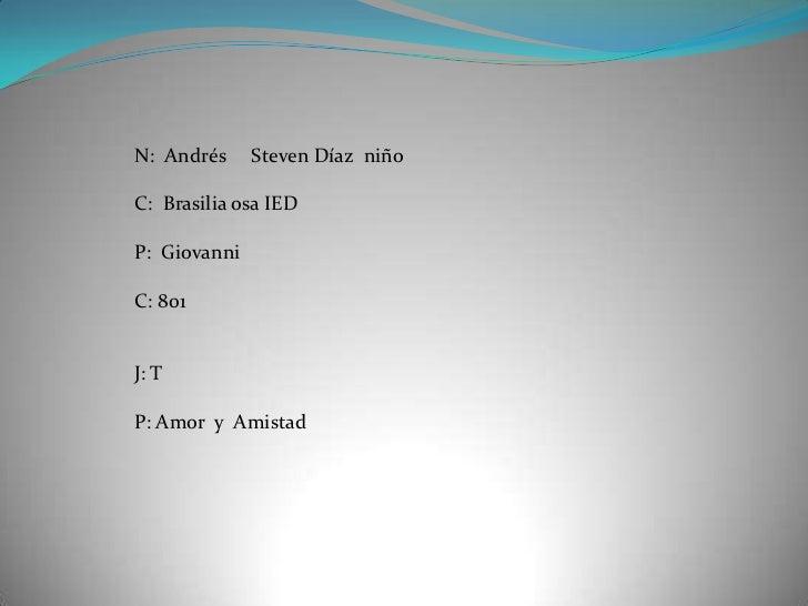 N: Andrés     Steven Díaz niñoC: Brasilia osa IEDP: GiovanniC: 801J: TP: Amor y Amistad