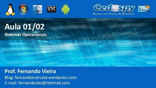 Aula 01/02 Sistemas Operacionais Prof. Fernando Vieira Blog: fernandoinstrutor.wordpress.com E-mail: fernandovbo@Hotmail.c...