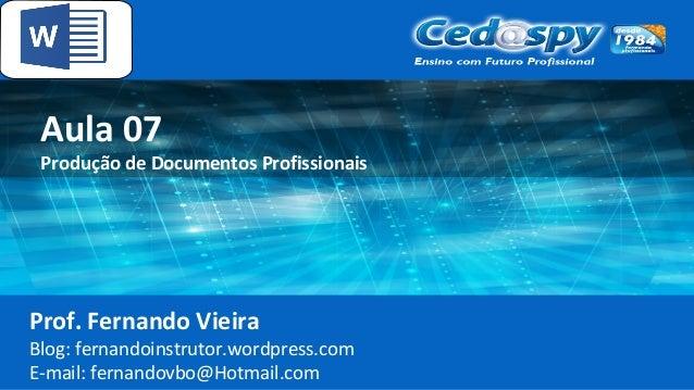 Aula 07 Produção de Documentos Profissionais Prof. Fernando Vieira Blog: fernandoinstrutor.wordpress.com E-mail: fernandov...