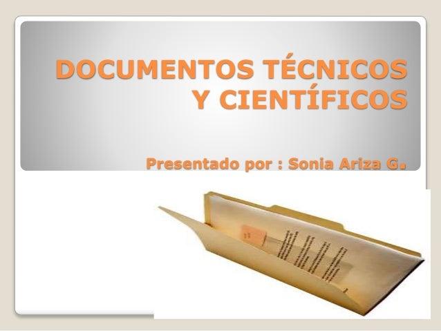 DOCUMENTOS TÉCNICOS Y CIENTÍFICOS Presentado por : Sonia Ariza G.