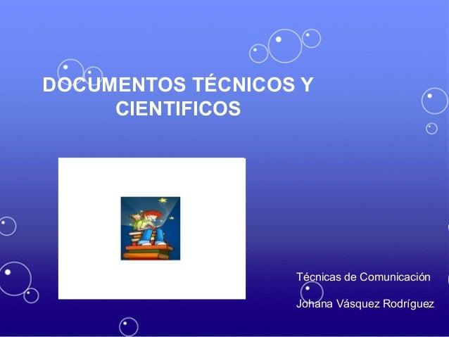 Técnicas de Comunicación Johana Vásquez Rodríguez DOCUMENTOS TÉCNICOS Y CIENTIFICOS