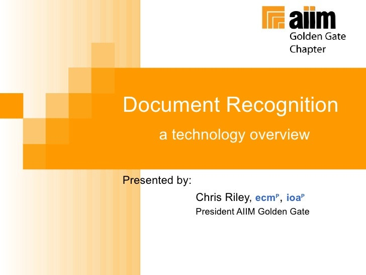 Document Recognition a technology overview Presented by:  Chris Riley,  ecm P ,   ioa P President AIIM Golden Gate