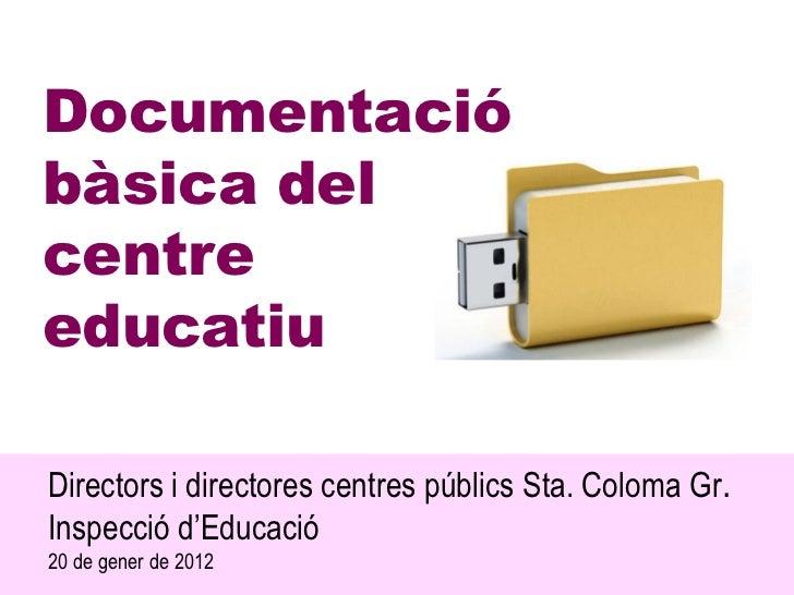 Documentacióbàsica delcentreeducatiuDirectors i directores centres públics Sta. Coloma Gr.Inspecció d'Educació20 de gener ...