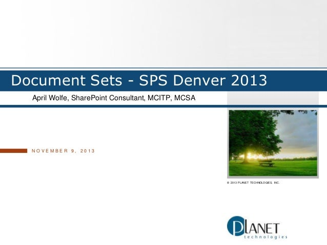 Document Sets - SPS Denver 2013 April Wolfe, SharePoint Consultant, MCITP, MCSA  NOVEMBER 9, 2013  © 2013 PLANET TECHNOLOG...