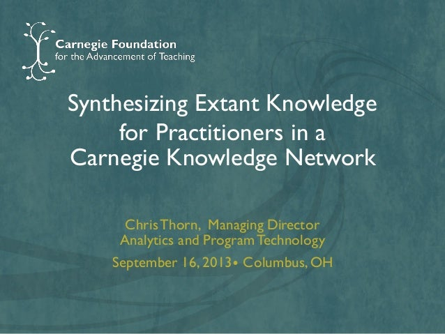 Synthesizing Extant Knowledge for Practitioners in a Carnegie Knowledge Network Chris Thorn, Managing Director Analytics a...