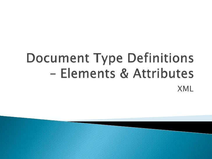 Document Type Definitions – Elements & Attributes<br />XML<br />