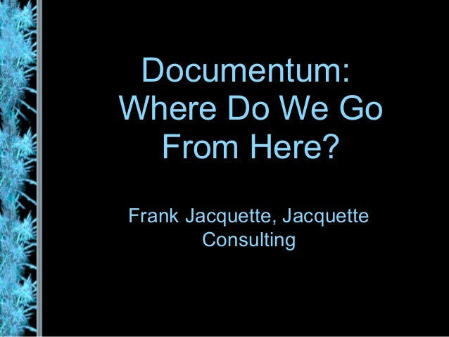 Documentum:Where Do We Go  From Here?Frank Jacquette, Jacquette        Consulting